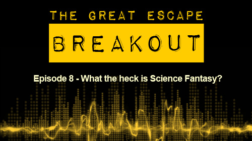 Breakout Episode 8: What the heck is Science Fantasy?